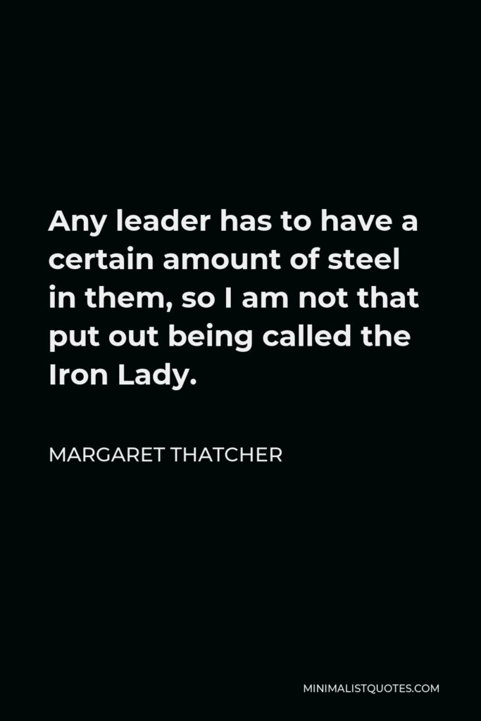 Margaret Thatcher Quote - Any leader has to have a certain amount of steel in them, so I am not that put out being called the Iron Lady.