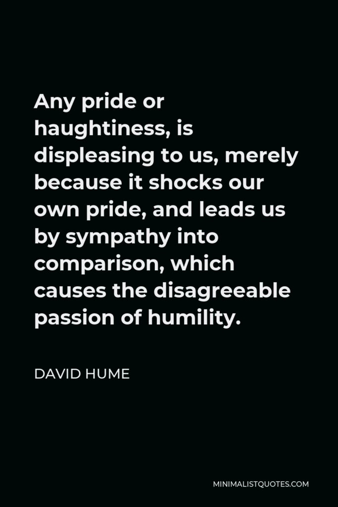 David Hume Quote - Any pride or haughtiness, is displeasing to us, merely because it shocks our own pride, and leads us by sympathy into comparison, which causes the disagreeable passion of humility.