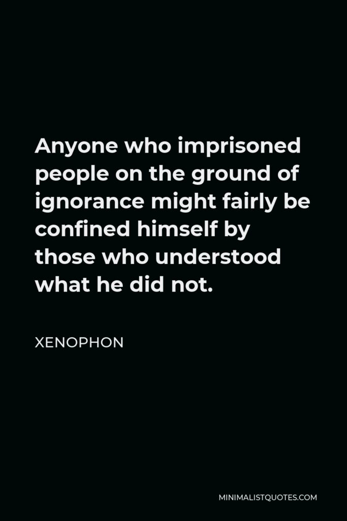 Xenophon Quote - Anyone who imprisoned people on the ground of ignorance might fairly be confined himself by those who understood what he did not.