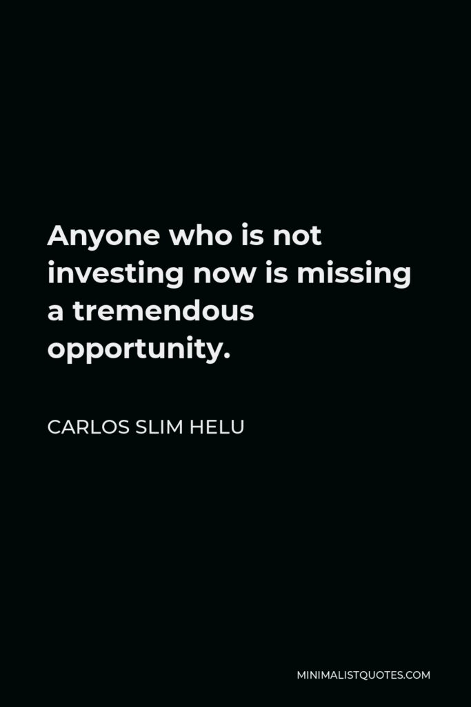 Carlos Slim Helu Quote - Anyone who is not investing now is missing a tremendous opportunity.
