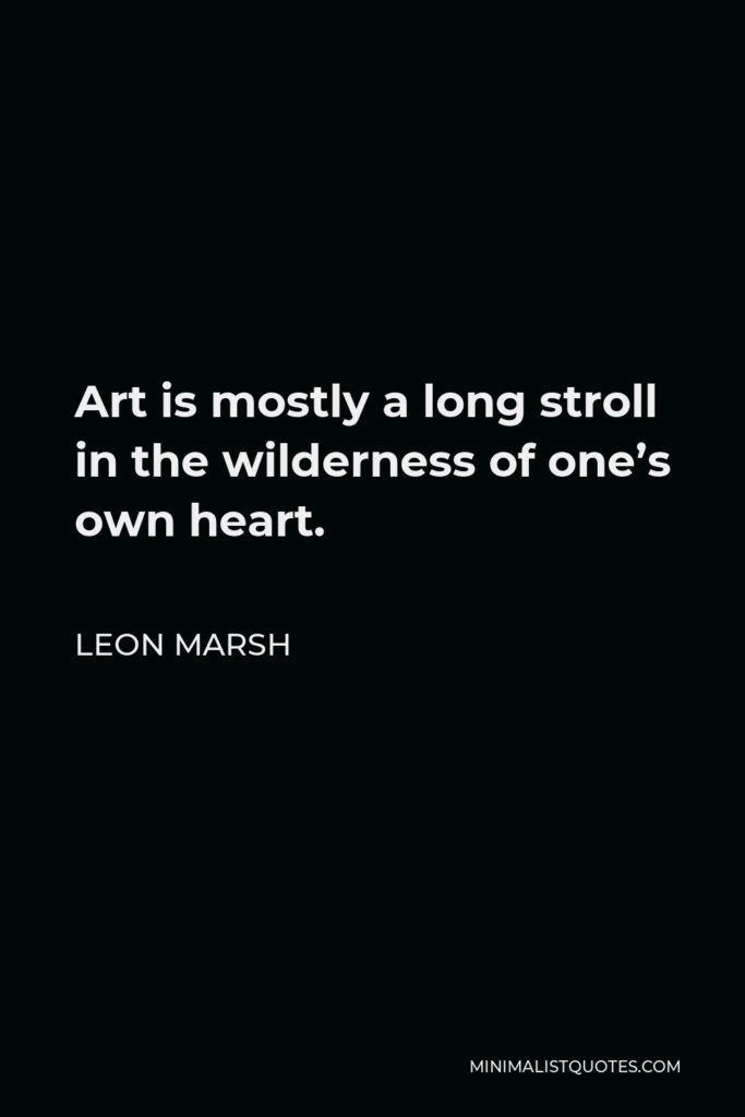 Leon Marsh Quote - Art is mostly a long stroll in the wilderness of one's own heart.