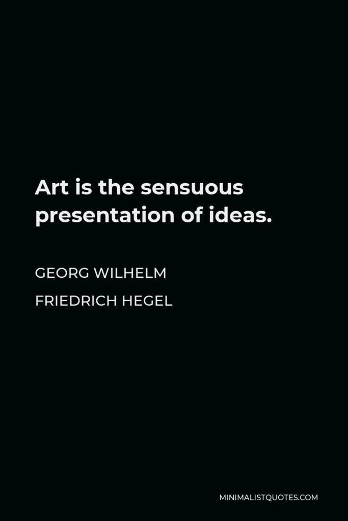 Georg Wilhelm Friedrich Hegel Quote - Art is the sensuous presentation of ideas.