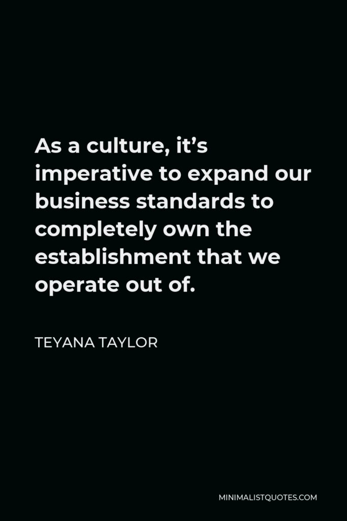 Teyana Taylor Quote - As a culture, it's imperative to expand our business standards to completely own the establishment that we operate out of.