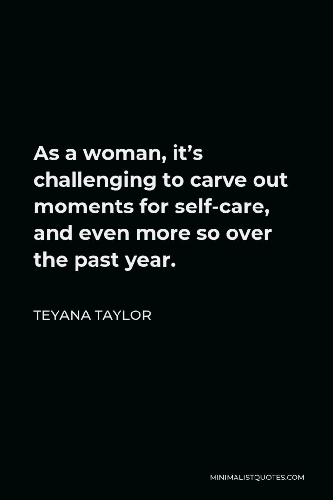 Teyana Taylor Quote - As a woman, it's challenging to carve out moments for self-care, and even more so over the past year.