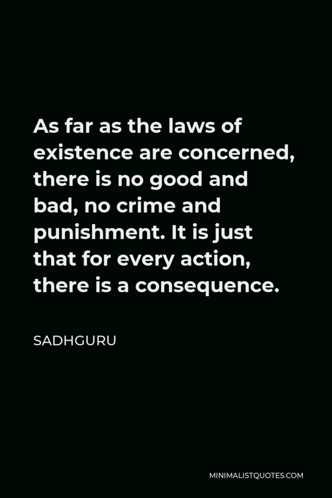 Sadhguru Quote - As far as the laws of existence are concerned, there is no good and bad, no crime and punishment. It is just that for every action, there is a consequence.