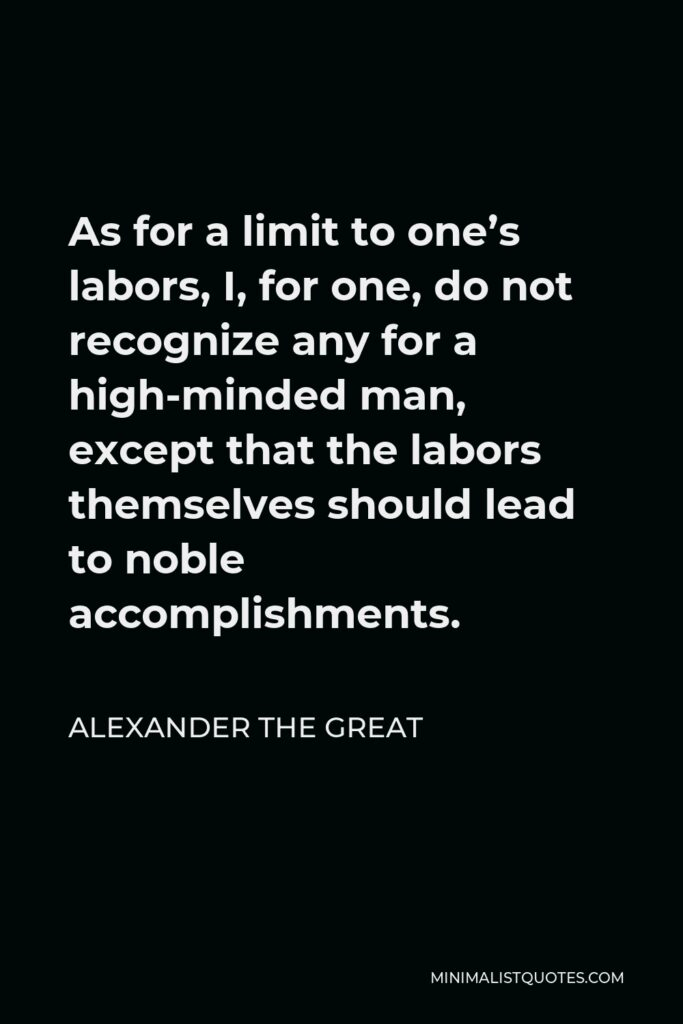 Alexander The Great Quote - As for a limit to one's labors, I, for one, do not recognize any for a high-minded man, except that the labors themselves should lead to noble accomplishments.