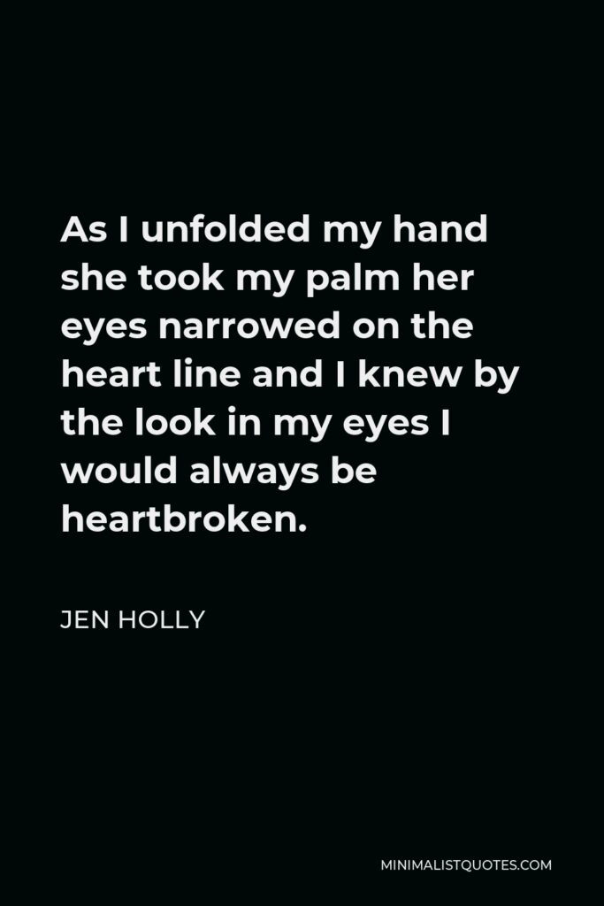 Jen Holly Quote - As I unfolded my hand she took my palm her eyes narrowed on the heart line and I knew by the look in my eyes I would always be heartbroken.