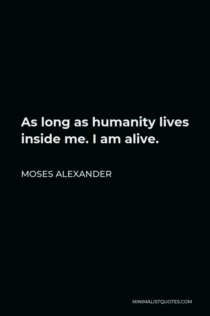 Moses Alexander Quote - As long as humanity lives inside me. I am alive.