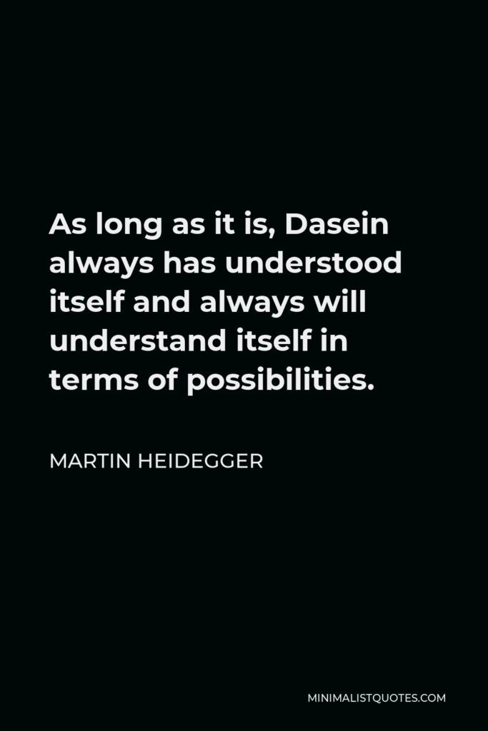 Martin Heidegger Quote - As long as it is, Dasein always has understood itself and always will understand itself in terms of possibilities.
