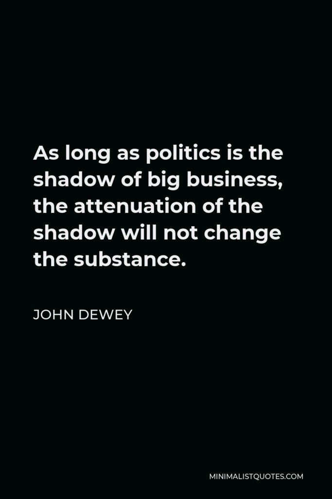 John Dewey Quote - As long as politics is the shadow of big business, the attenuation of the shadow will not change the substance.