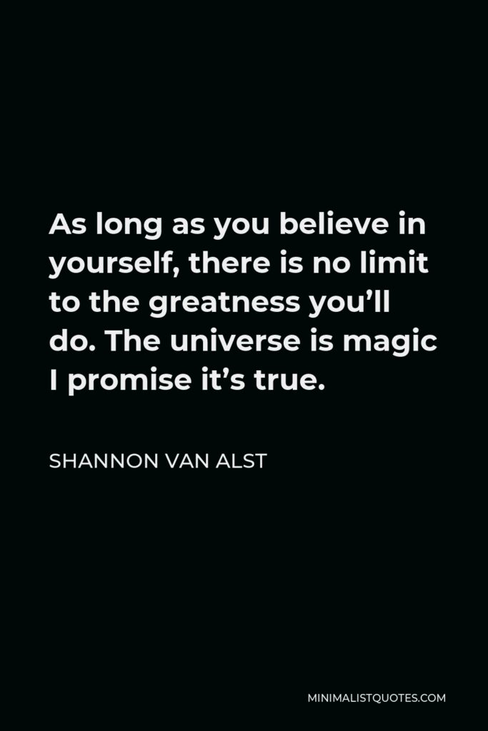 Shannon Van Alst Quote - As long as you believe in yourself, there is no limit to the greatness you'll do. The universe is magic I promise it's true.