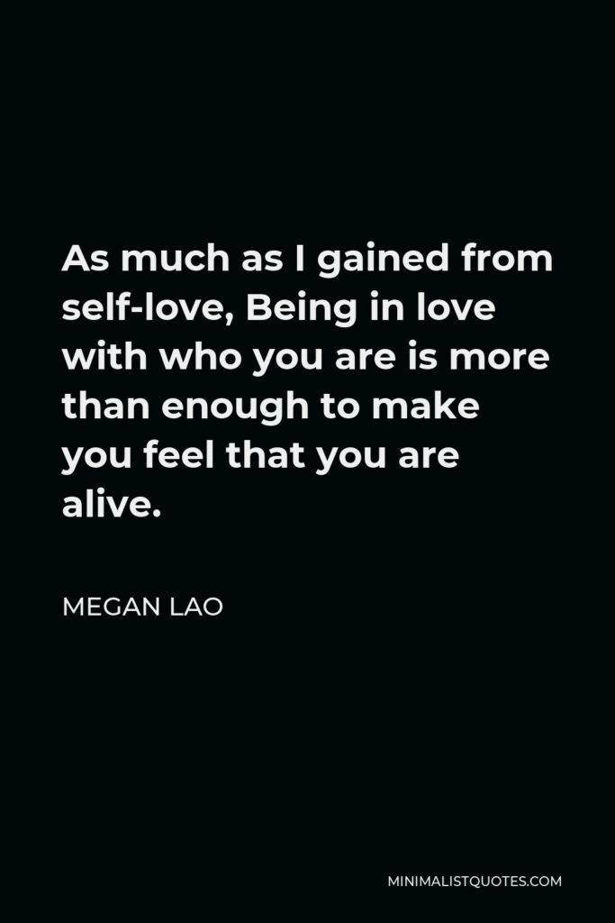 Megan Lao Quote - As much as I gained from self-love, Being in love with who you are is more than enough to make you feel that you are alive.