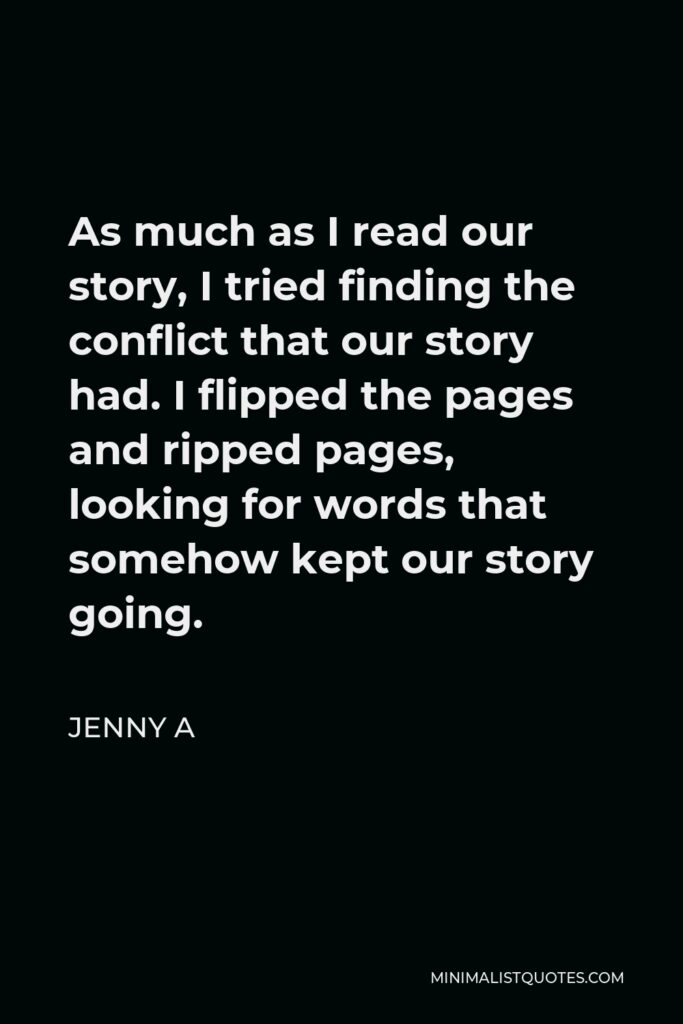 Jenny A Quote - As much as I read our story, I tried finding the conflict that our story had. I flipped the pages and ripped pages, looking for words that somehow kept our story going.