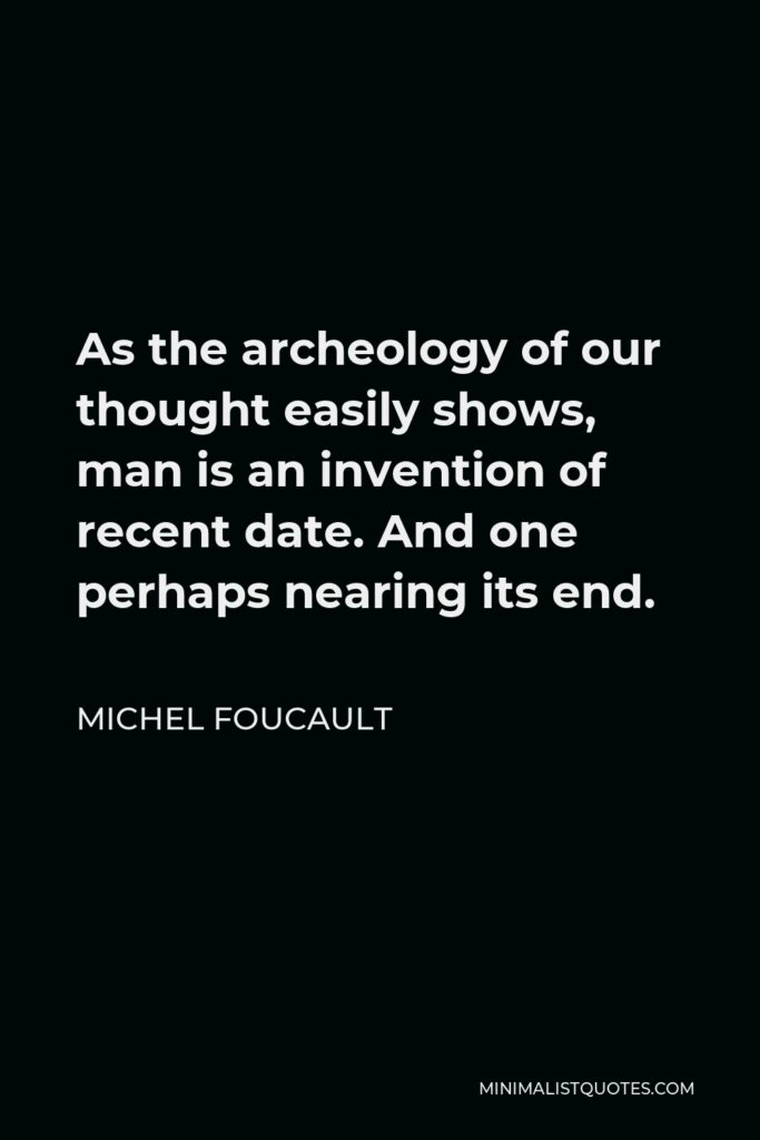 Michel Foucault Quote - As the archeology of our thought easily shows, man is an invention of recent date. And one perhaps nearing its end.
