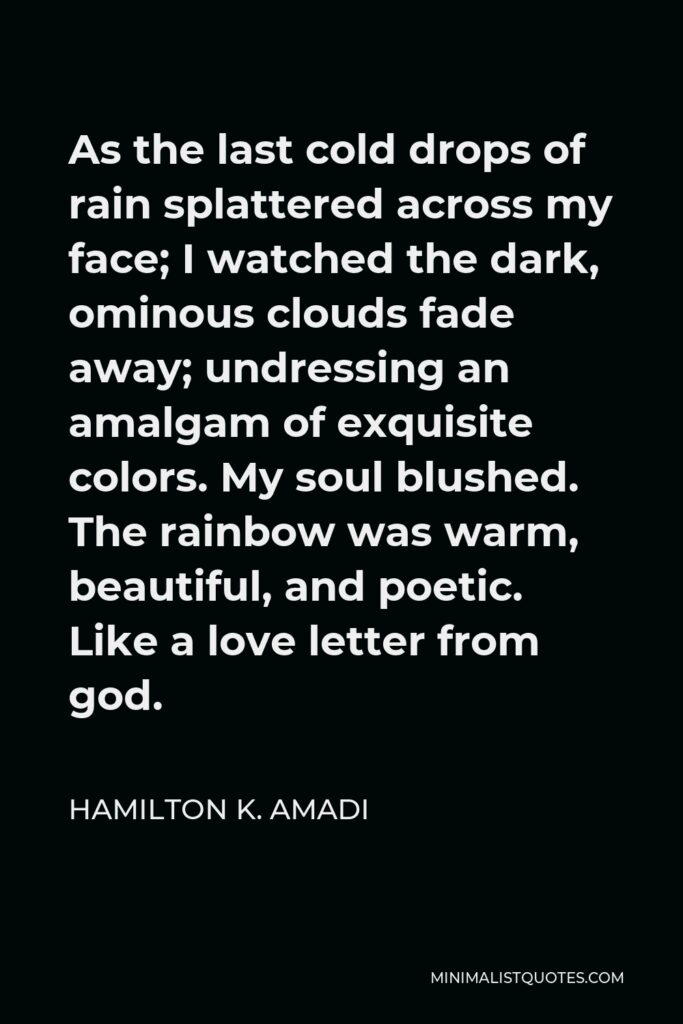 Hamilton K. Amadi Quote - As the last cold drops of rain splattered across my face; I watched the dark, ominous clouds fade away; undressing an amalgam of exquisite colors. My soul blushed. The rainbow was warm, beautiful, and poetic. Like a love letter from god.