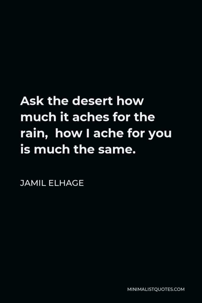 Jamil Elhage Quote - Ask the desert how much it aches for the rain, how I ache for you is much the same.
