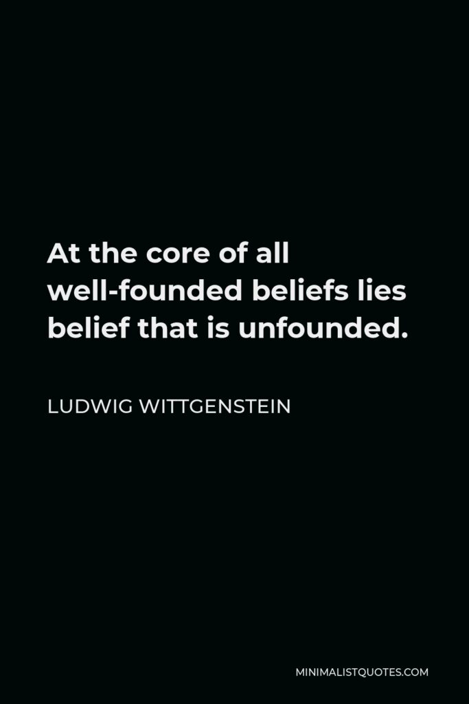 Ludwig Wittgenstein Quote - At the core of all well-founded beliefs lies belief that is unfounded.