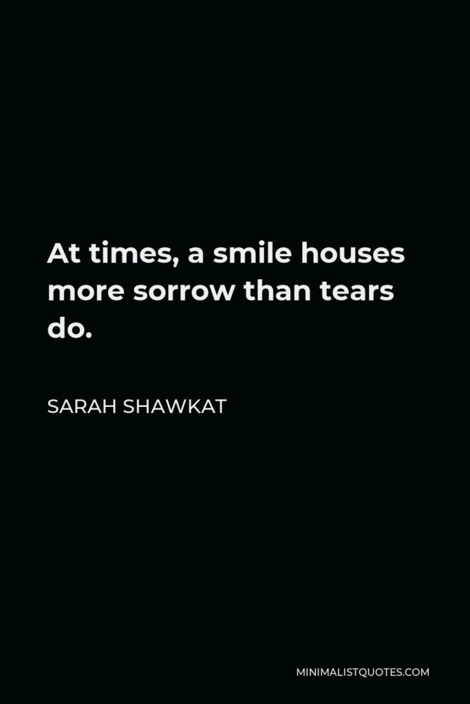 Sarah Shawkat Quote - At times, a smile houses more sorrow than tears do.