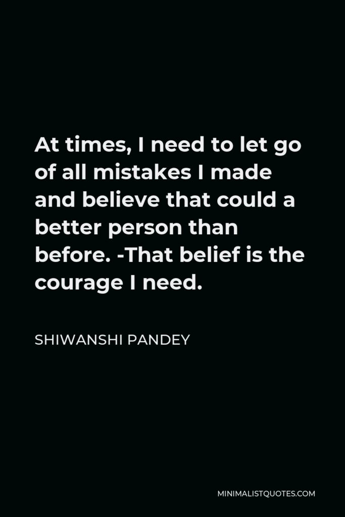 Shiwanshi Pandey Quote - At times, I need to let go of all mistakes I made and believe that could a better person than before. -That belief is the courage I need.