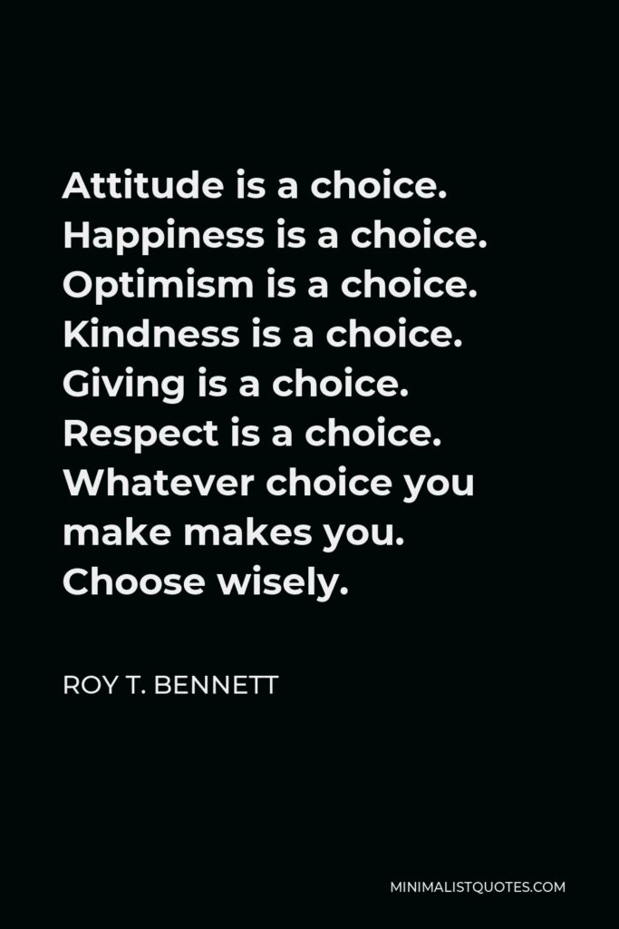 Roy T. Bennett Quote - Attitude is a choice. Happiness is a choice. Optimism is a choice. Kindness is a choice. Giving is a choice. Respect is a choice. Whatever choice you make makes you. Choose wisely.