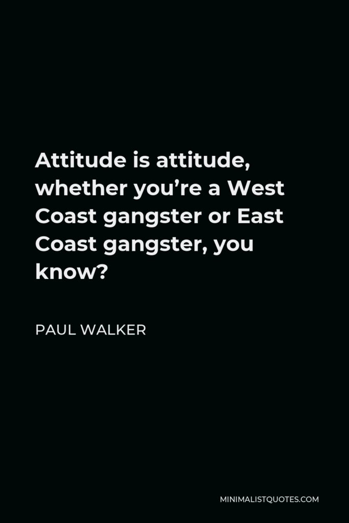 Paul Walker Quote - Attitude is attitude, whether you're a West Coast gangster or East Coast gangster, you know?