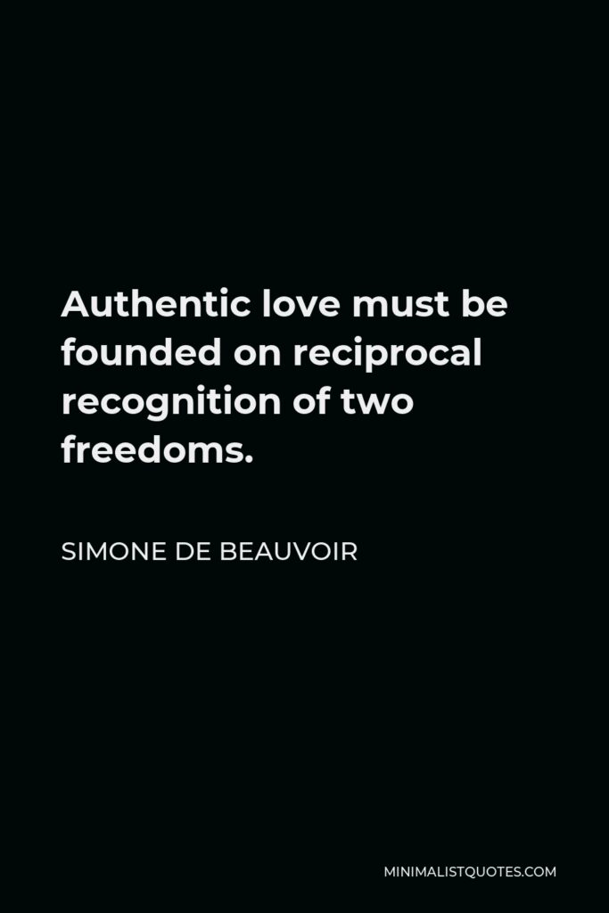 Simone de Beauvoir Quote - Authentic love must be founded on reciprocal recognition of two freedoms.