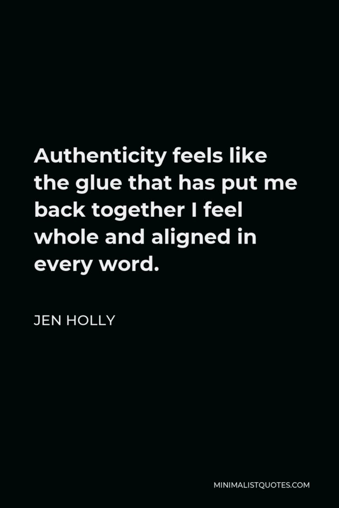 Jen Holly Quote - Authenticity feels like the glue that has put me back together I feel whole and aligned in every word.