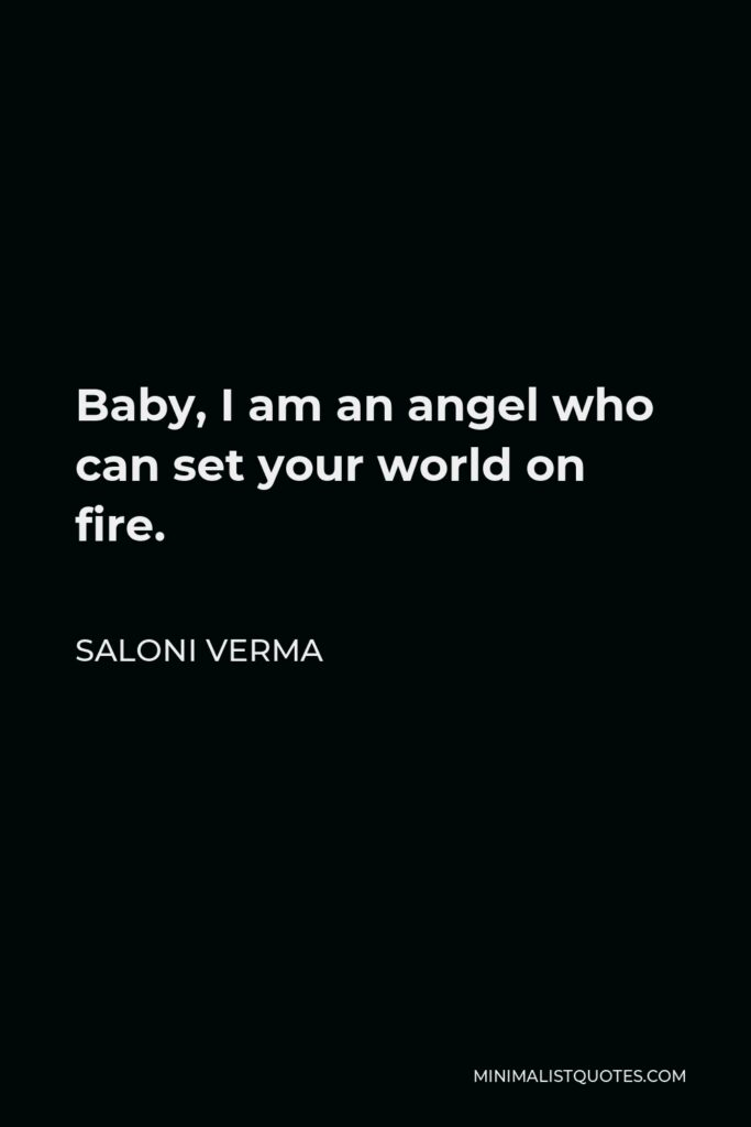 Saloni Verma Quote - Baby, I am an angel who can set your world on fire.