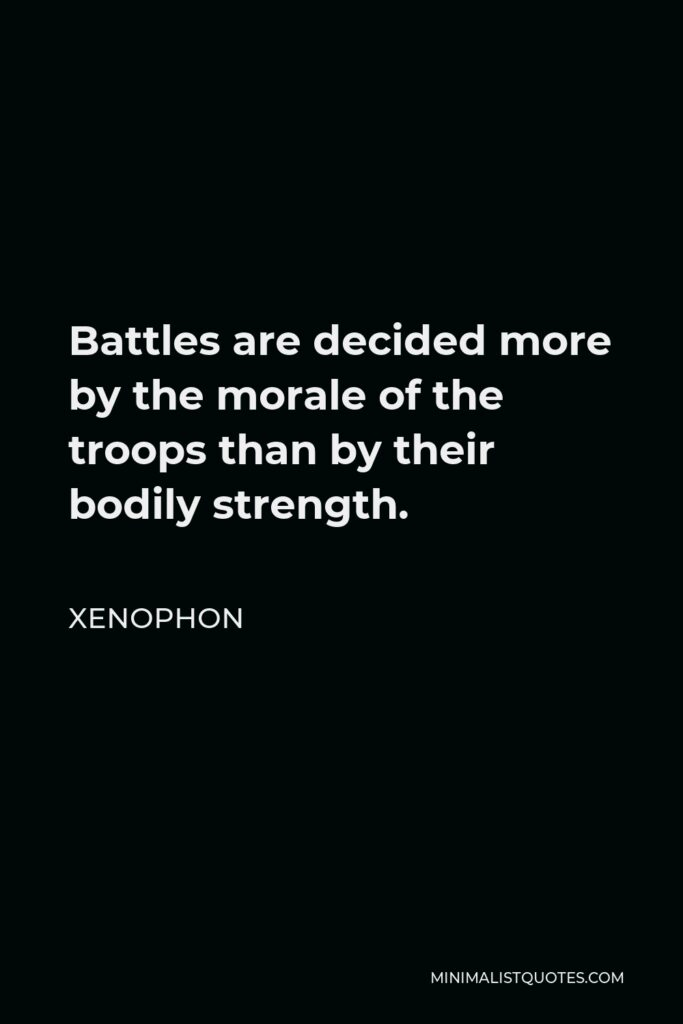 Xenophon Quote - Battles are decided more by the morale of the troops than by their bodily strength.
