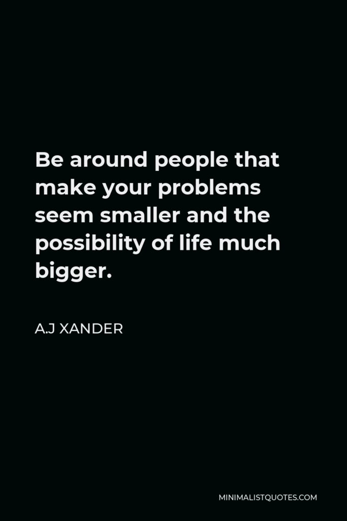 A.J Xander Quote - Be around people that make your problems seem smaller and the possibility of life much bigger.