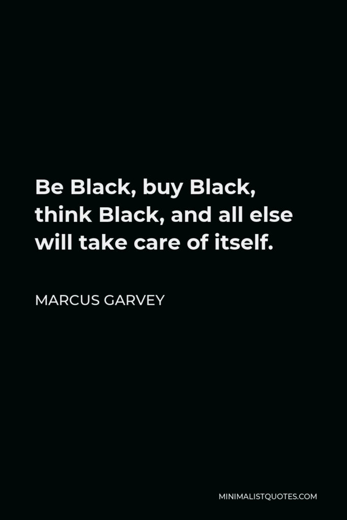 Marcus Garvey Quote - Be Black, buy Black, think Black, and all else will take care of itself.
