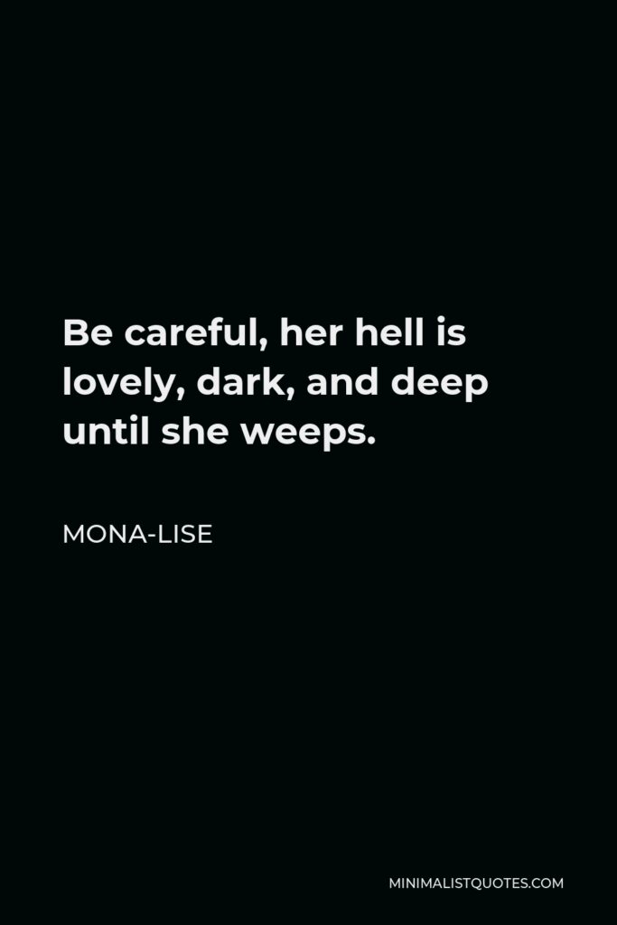 Mona-Lise Quote - Be careful, her hell is lovely, dark, and deep until she weeps.