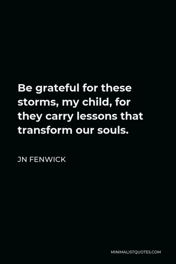 JN Fenwick Quote - Be grateful for these storms, my child, for they carry lessons that transform our souls.