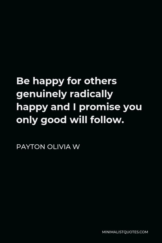 Payton Olivia W Quote - Be happy for others genuinely radically happy and I promise you only good will follow.