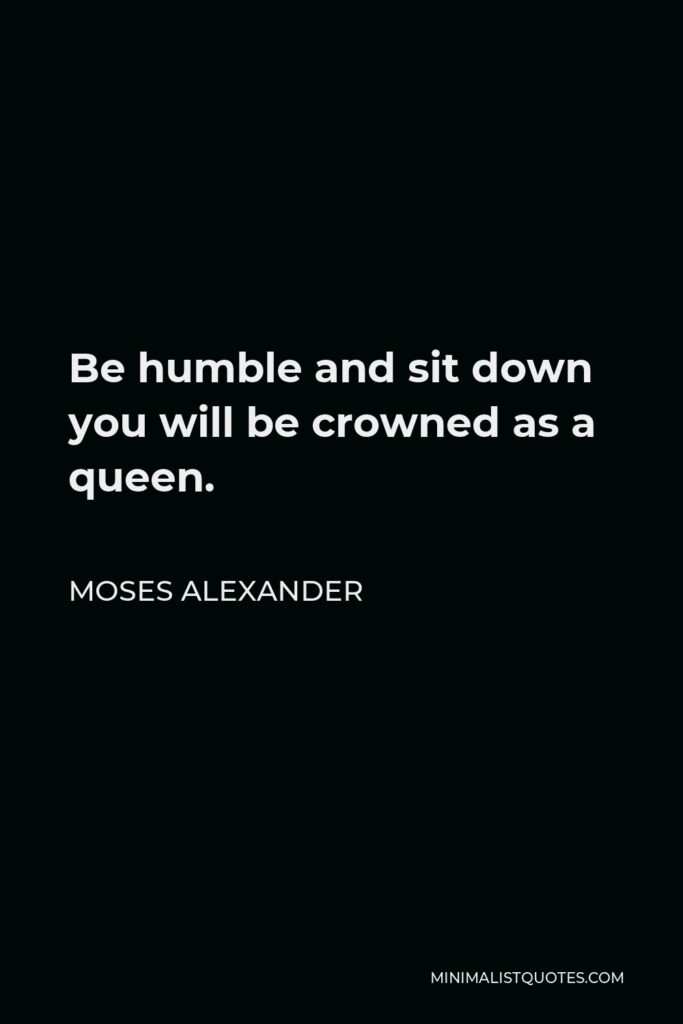 Moses Alexander Quote - Be humble and sit down you will be crowned as a queen.