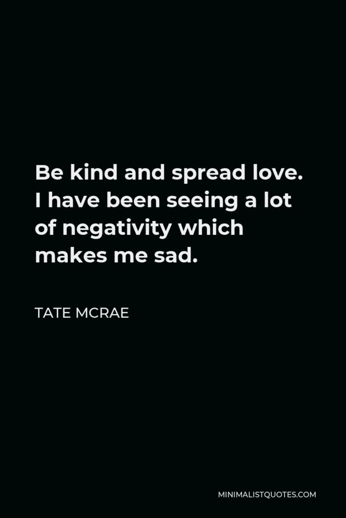 Tate McRae Quote - Be kind and spread love. I have been seeing a lot of negativity which makes me sad.