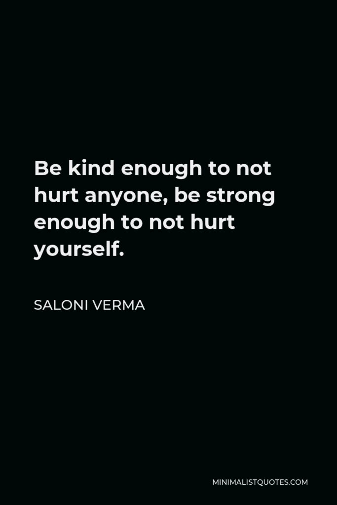 Saloni Verma Quote - Be kind enough to not hurt anyone, be strong enough to not hurt yourself.