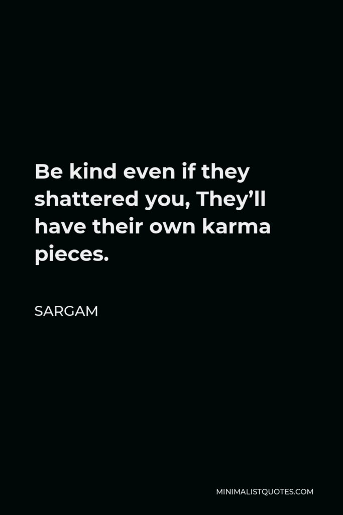 Sargam Quote - Be kind even if they shattered you, They'll have their own karma pieces.