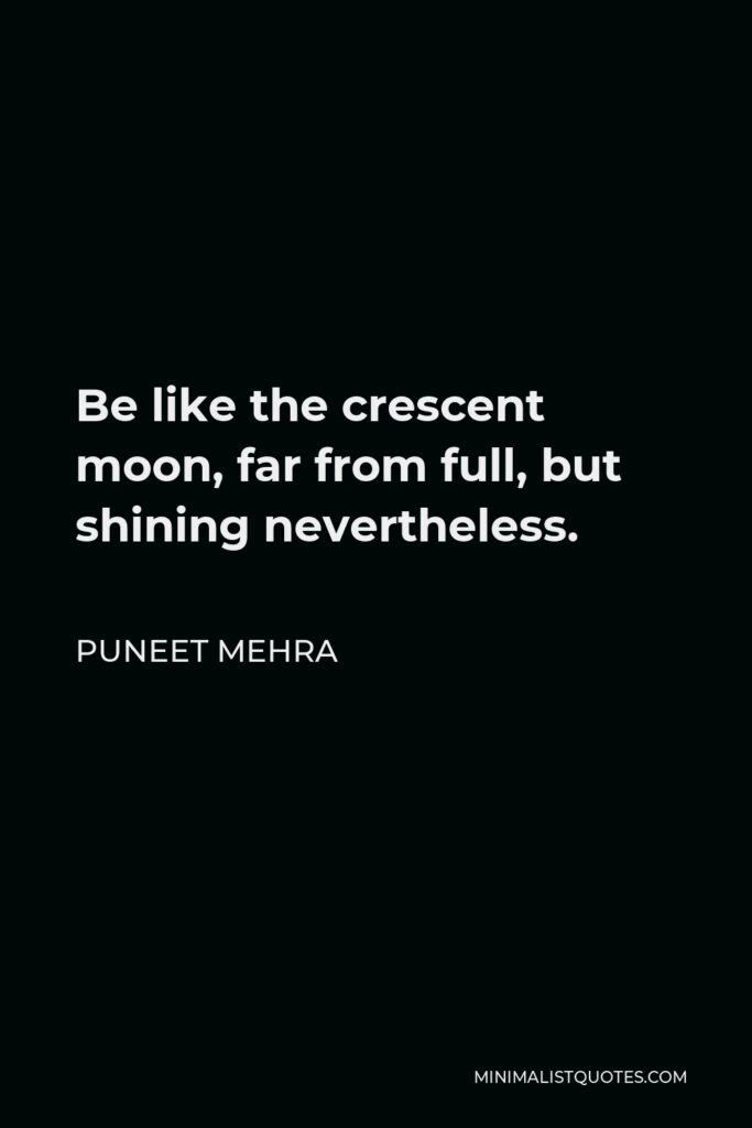 Puneet Mehra Quote - Be like the crescent moon, far from full, but shining nevertheless.