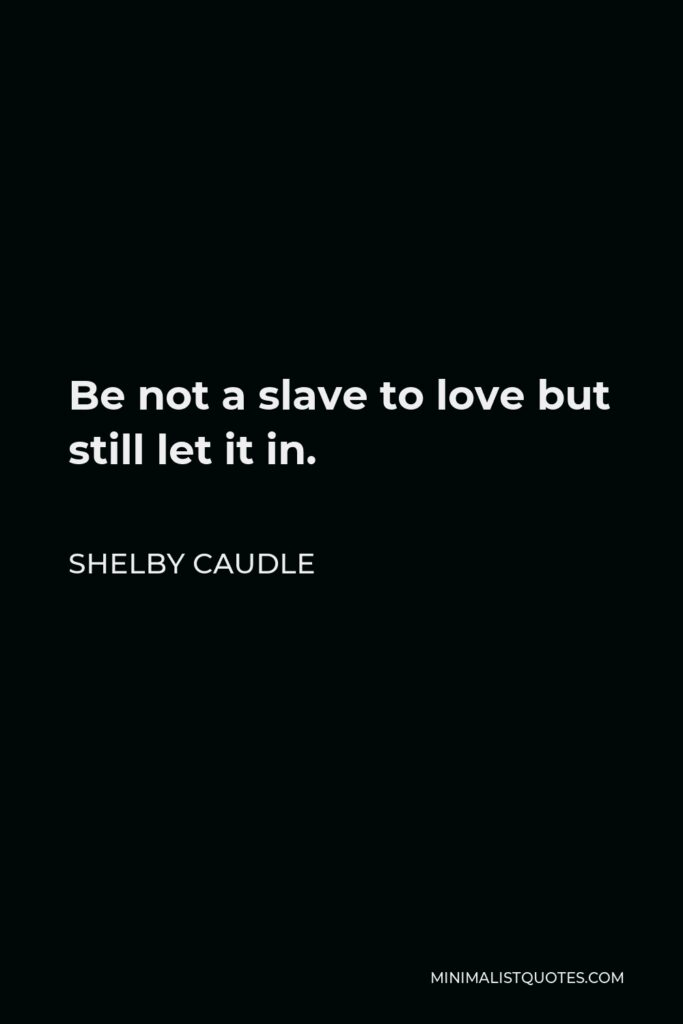 Shelby Caudle Quote - Be not a slave to love but still let it in.