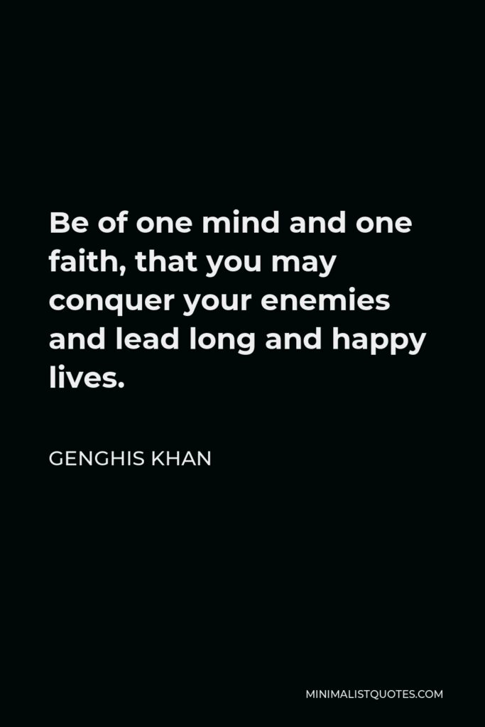 Genghis Khan Quote - Be of one mind and one faith, that you may conquer your enemies and lead long and happy lives.