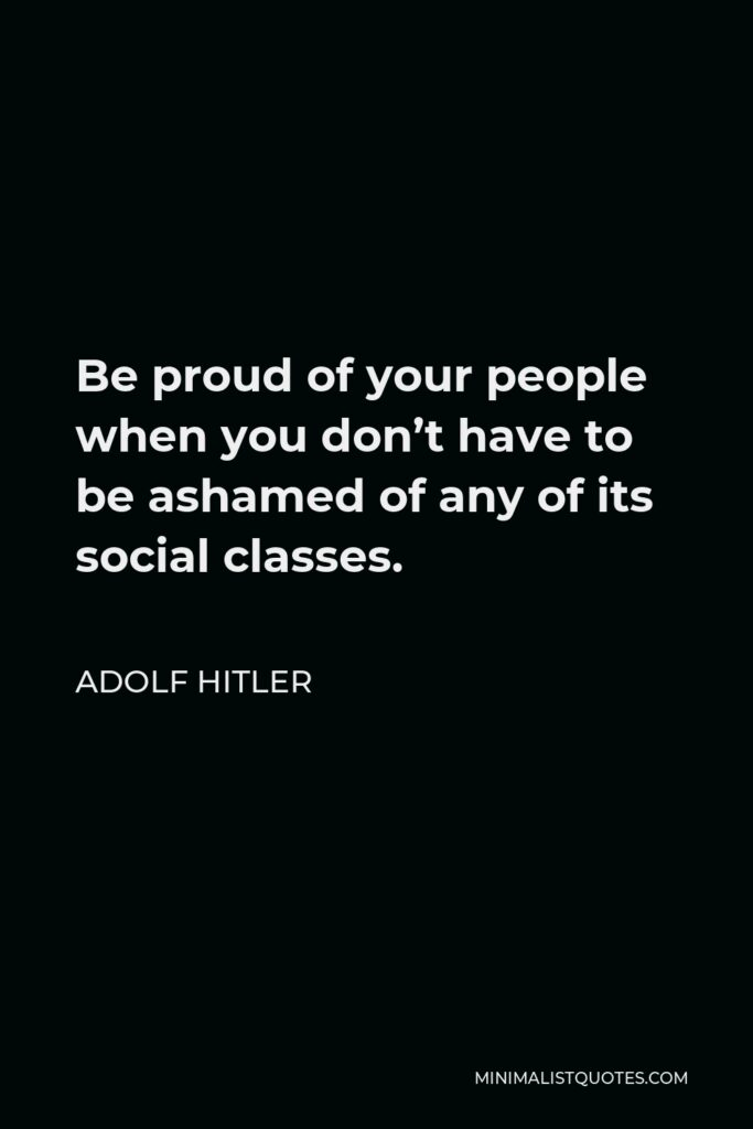 Adolf Hitler Quote - Be proud of your people when you don't have to be ashamed of any of its social classes.