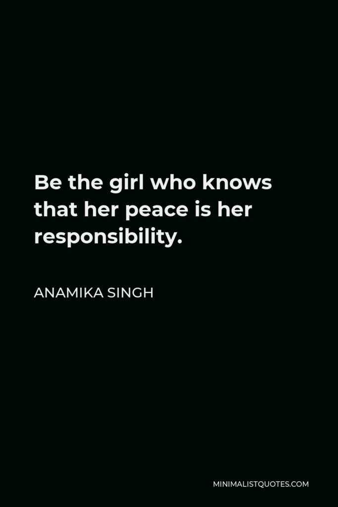 Anamika Singh Quote - Be the girl who knows that her peace is her responsibility.