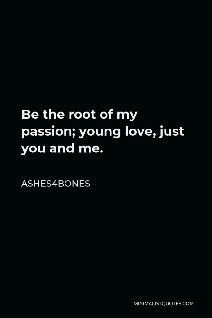 Ashes4bones Quote - Be the root of my passion; young love, just you and me.