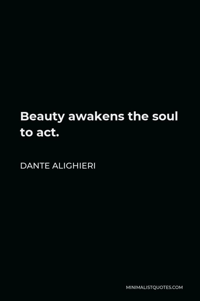 Dante Alighieri Quote - Beauty awakens the soul to act.
