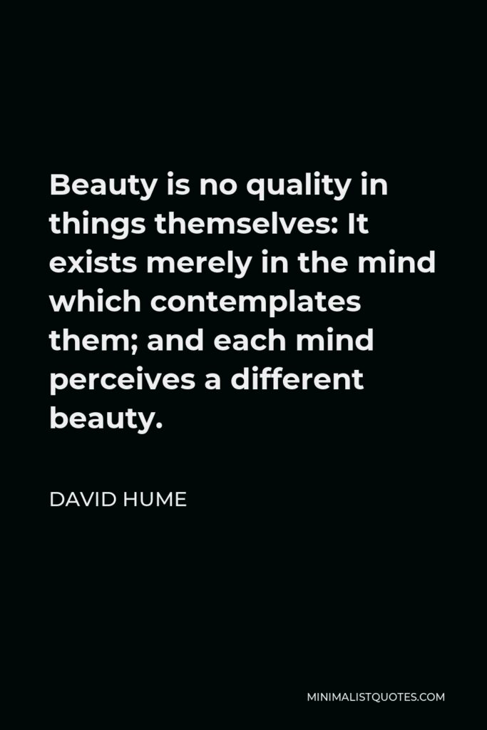David Hume Quote - Beauty is no quality in things themselves: It exists merely in the mind which contemplates them; and each mind perceives a different beauty.