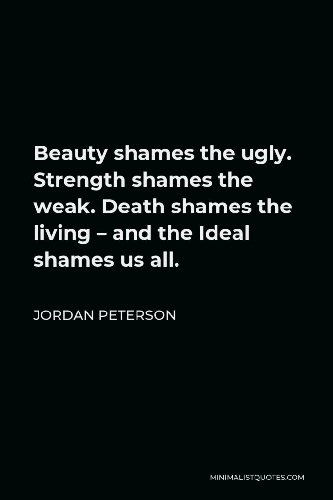 Jordan Peterson Quote - Beauty shames the ugly. Strength shames the weak. Death shames the living – and the Ideal shames us all.