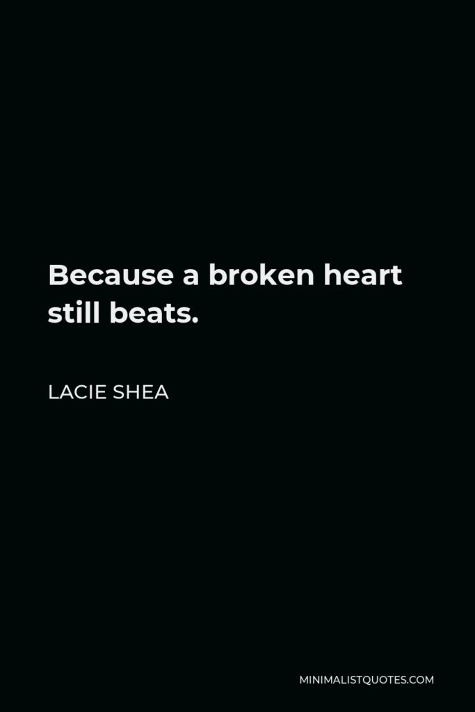 Lacie Shea Quote - Because a broken heart still beats.