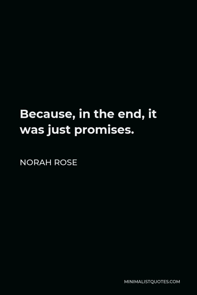 Norah Rose Quote - Because, in the end, it was just promises.