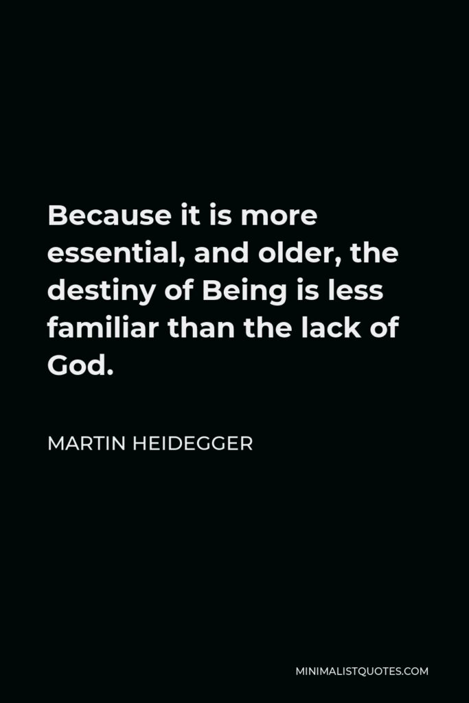 Martin Heidegger Quote - Because it is more essential, and older, the destiny of Being is less familiar than the lack of God.